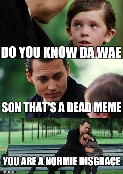Finding Neverland Meme | DO YOU KNOW DA WAE SON THAT'S A DEAD MEME YOU ARE A NORMIE DISGRACE | image tagged in memes,finding neverland | made w/ Imgflip meme maker