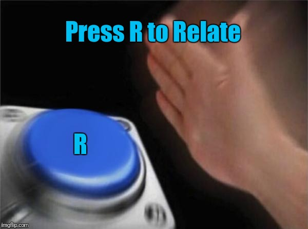 Blank Nut Button Meme | Press R to Relate R | image tagged in memes,blank nut button | made w/ Imgflip meme maker