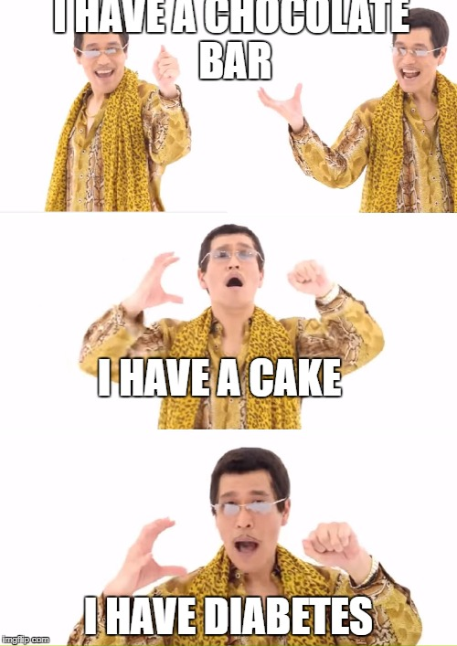 PPAP Meme | I HAVE A CHOCOLATE BAR I HAVE DIABETES I HAVE A CAKE | image tagged in memes,ppap | made w/ Imgflip meme maker
