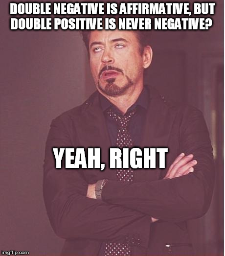 Think this one came from Prairie Home Companion, but worth a meme | DOUBLE NEGATIVE IS AFFIRMATIVE, BUT DOUBLE POSITIVE IS NEVER NEGATIVE? YEAH, RIGHT | image tagged in memes,face you make robert downey jr | made w/ Imgflip meme maker