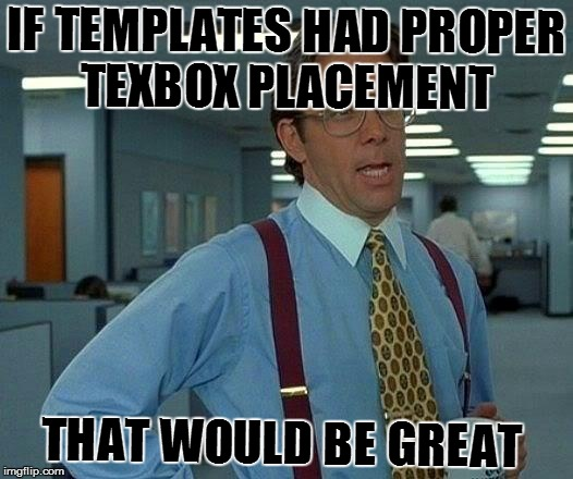 That Would Be Great Meme | IF TEMPLATES HAD PROPER TEXBOX PLACEMENT THAT WOULD BE GREAT | image tagged in memes,that would be great | made w/ Imgflip meme maker