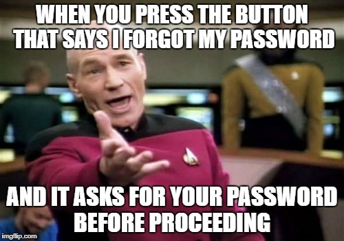 Picard Wtf Meme | WHEN YOU PRESS THE BUTTON THAT SAYS I FORGOT MY PASSWORD AND IT ASKS FOR YOUR PASSWORD BEFORE PROCEEDING | image tagged in memes,picard wtf | made w/ Imgflip meme maker