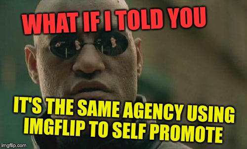 Matrix Morpheus Meme | WHAT IF I TOLD YOU IT'S THE SAME AGENCY USING IMGFLIP TO SELF PROMOTE | image tagged in memes,matrix morpheus | made w/ Imgflip meme maker