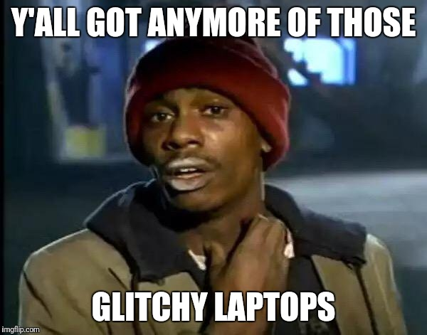 Y'all Got Any More Of That Meme | Y'ALL GOT ANYMORE OF THOSE GLITCHY LAPTOPS | image tagged in memes,y'all got any more of that | made w/ Imgflip meme maker
