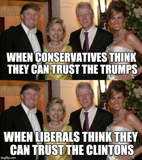 Trumps and Clintons | WHEN CONSERVATIVES THINK THEY CAN TRUST THE TRUMPS WHEN LIBERALS THINK THEY CAN TRUST THE CLINTONS | image tagged in trump,clinton,conservatives,liberals | made w/ Imgflip meme maker