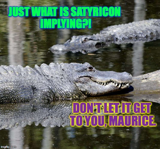 JUST WHAT IS SATYRICON IMPLYING?! DON'T LET IT GET TO YOU, MAURICE. | made w/ Imgflip meme maker