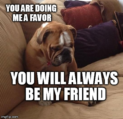 YOU ARE DOING ME A FAVOR YOU WILL ALWAYS BE MY FRIEND | made w/ Imgflip meme maker