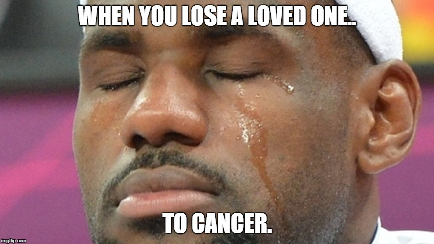 WHEN YOU LOSE A LOVED ONE.. TO CANCER. | image tagged in lebron-crying | made w/ Imgflip meme maker