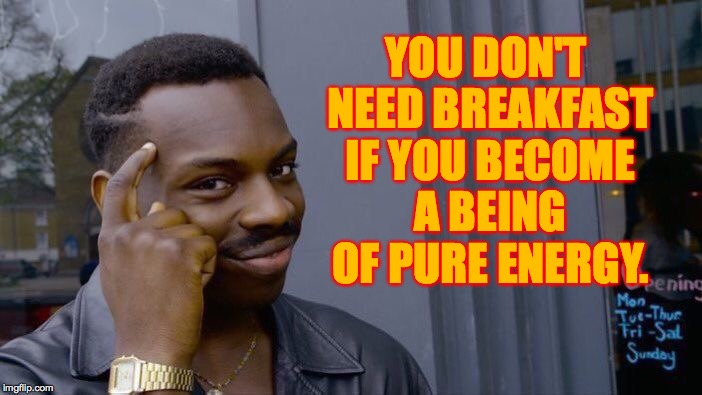 Roll Safe Think About It Meme | YOU DON'T NEED BREAKFAST IF YOU BECOME A BEING OF PURE ENERGY. | image tagged in memes,roll safe think about it | made w/ Imgflip meme maker