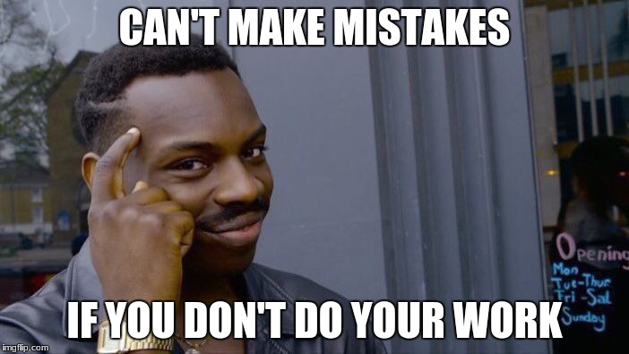 Hmmm, No more mistakes. | CAN'T MAKE MISTAKES IF YOU DON'T DO YOUR WORK | image tagged in memes,roll safe think about it | made w/ Imgflip meme maker