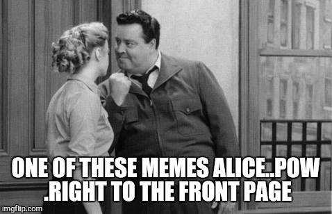Love and marriage  | ONE OF THESE MEMES ALICE..POW .RIGHT TO THE FRONT PAGE | image tagged in memes,front page,imgflip,upvote | made w/ Imgflip meme maker