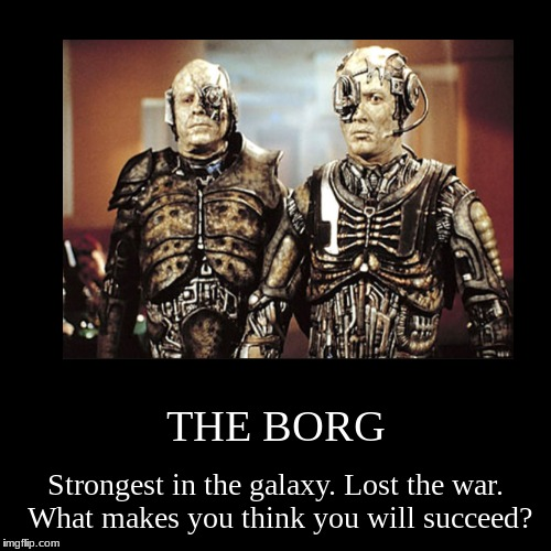 THE BORG | Strongest in the galaxy. Lost the war. What makes you think you will succeed? | image tagged in funny,demotivationals | made w/ Imgflip demotivational maker