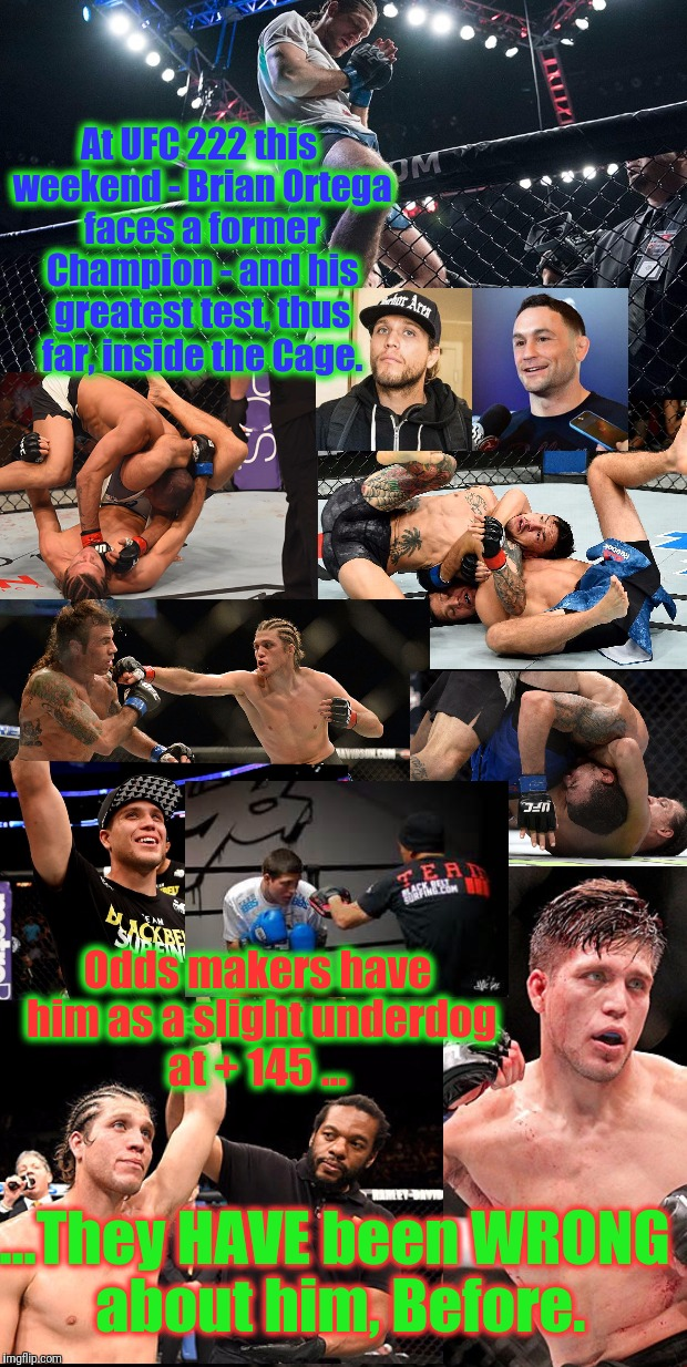 Brian Ortega has a reach advantage over Frankie Edgar.  The easiest way to get a Title Shot - will be to just reach-out for it.  | At UFC 222 this weekend - Brian Ortega faces a former Champion - and his greatest test, thus far, inside the Cage. Odds makers have him as a | image tagged in brian ortega ufc rising star,ufc,extreme sports,team black belt surfing,memes,so i guess you can say things are getting pretty s | made w/ Imgflip meme maker
