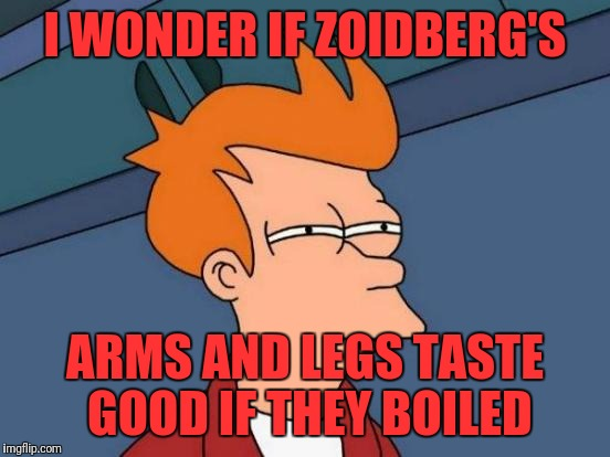 Futurama Fry Meme | I WONDER IF ZOIDBERG'S ARMS AND LEGS TASTE GOOD IF THEY BOILED | image tagged in memes,futurama fry | made w/ Imgflip meme maker