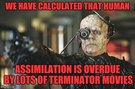 Borg | WE HAVE CALCULATED THAT HUMAN ASSIMILATION IS OVERDUE BY LOTS OF TERMINATOR MOVIES | image tagged in borg | made w/ Imgflip meme maker