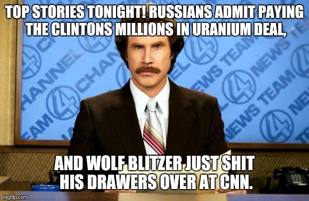 BREAKING NEWS | TOP STORIES TONIGHT! RUSSIANS ADMIT PAYING THE CLINTONS MILLIONS IN URANIUM DEAL, AND WOLF BLITZER JUST SHIT HIS DRAWERS OVER AT CNN. | image tagged in breaking news | made w/ Imgflip meme maker