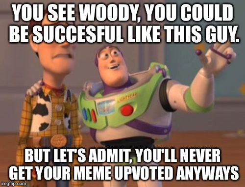 X, X Everywhere Meme | YOU SEE WOODY, YOU COULD BE SUCCESFUL LIKE THIS GUY. BUT LET'S ADMIT, YOU'LL NEVER GET YOUR MEME UPVOTED ANYWAYS | image tagged in memes,x,x everywhere,x x everywhere | made w/ Imgflip meme maker