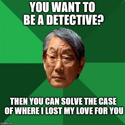 Where did he lose his love? | YOU WANT TO BE A DETECTIVE? THEN YOU CAN SOLVE THE CASE OF WHERE I LOST MY LOVE FOR YOU | image tagged in memes,high expectations asian father,love lost,detective | made w/ Imgflip meme maker