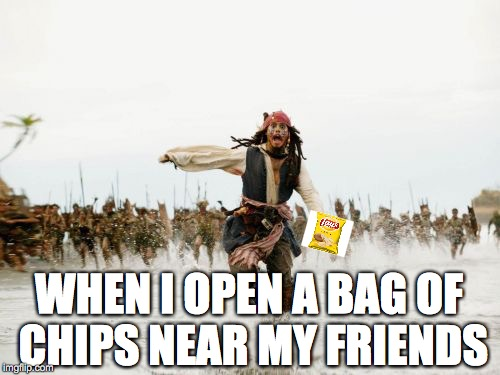 Jack Sparrow Being Chased Meme | WHEN I OPEN A BAG OF CHIPS NEAR MY FRIENDS | image tagged in memes,jack sparrow being chased | made w/ Imgflip meme maker