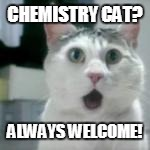 CHEMISTRY CAT? ALWAYS WELCOME! | made w/ Imgflip meme maker