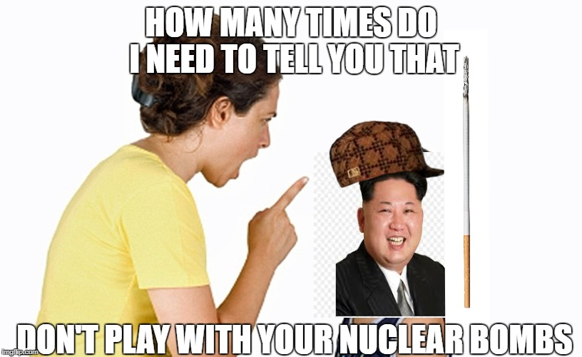 HOW MANY TIMES DO I NEED TO TELL YOU THAT DON'T PLAY WITH YOUR NUCLEAR BOMBS | image tagged in kim jong un | made w/ Imgflip meme maker