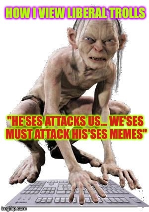 "Gollum Hater Troll | HOW I VIEW LIBERAL TROLLS ""HE'SES ATTACKS US... WE'SES MUST ATTACK HIS'SES MEMES"" 