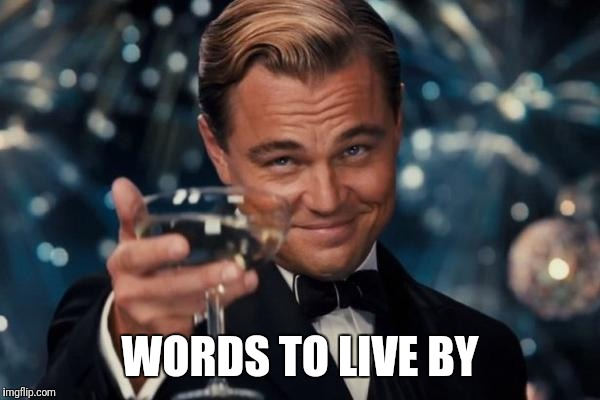 Leonardo Dicaprio Cheers Meme | WORDS TO LIVE BY | image tagged in memes,leonardo dicaprio cheers | made w/ Imgflip meme maker