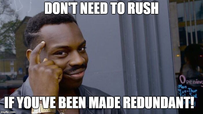 Roll Safe Think About It Meme | DON'T NEED TO RUSH IF YOU'VE BEEN MADE REDUNDANT! | image tagged in memes,roll safe think about it | made w/ Imgflip meme maker
