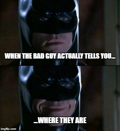 Batman Smiles Meme | WHEN THE BAD GUY ACTUALLY TELLS YOU... ...WHERE THEY ARE | image tagged in memes,batman smiles | made w/ Imgflip meme maker
