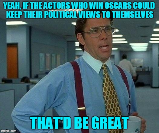 Good luck with that! | YEAH, IF THE ACTORS WHO WIN OSCARS COULD KEEP THEIR POLITICAL VIEWS TO THEMSELVES THAT'D BE GREAT | image tagged in memes,that would be great,hollywood,oscars,oscars 2018,actors | made w/ Imgflip meme maker