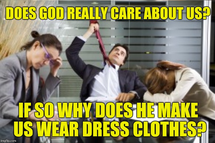 DOES GOD REALLY CARE ABOUT US? IF SO WHY DOES HE MAKE US WEAR DRESS CLOTHES? | made w/ Imgflip meme maker