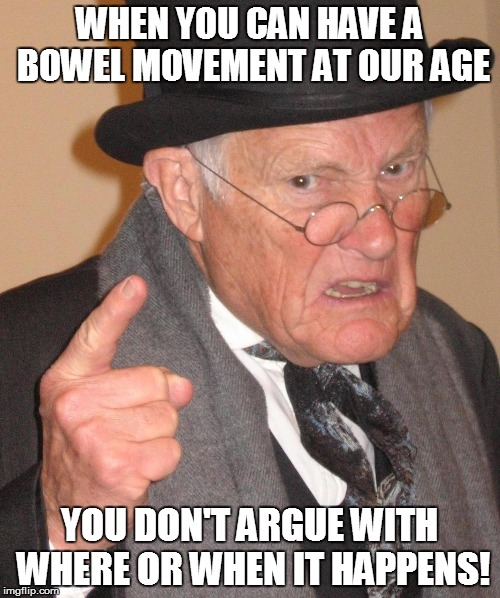 WHEN YOU CAN HAVE A BOWEL MOVEMENT AT OUR AGE YOU DON'T ARGUE WITH WHERE OR WHEN IT HAPPENS! | made w/ Imgflip meme maker