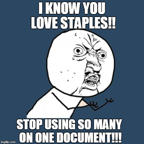 Y U No Meme | I KNOW YOU LOVE STAPLES!! STOP USING SO MANY ON ONE DOCUMENT!!! | image tagged in memes,y u no | made w/ Imgflip meme maker