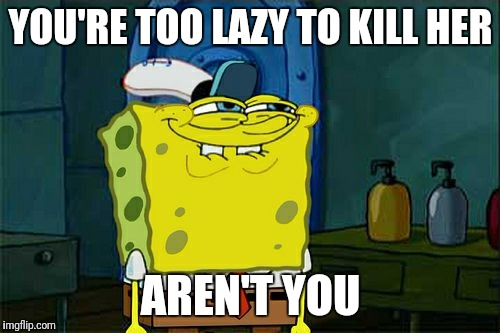 Dont You Squidward Meme | YOU'RE TOO LAZY TO KILL HER AREN'T YOU | image tagged in memes,dont you squidward | made w/ Imgflip meme maker