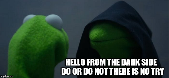 Evil Kermit Meme | HELLO FROM THE DARK SIDE  DO OR DO NOT THERE IS NO TRY | image tagged in memes,evil kermit | made w/ Imgflip meme maker