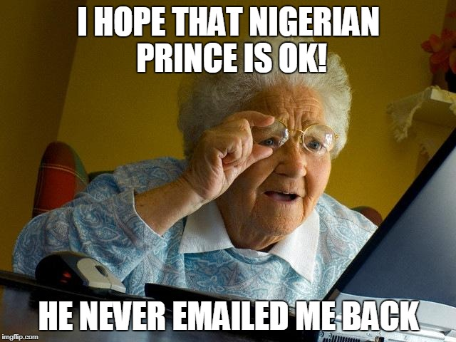 Grandma Finds The Internet Meme | I HOPE THAT NIGERIAN PRINCE IS OK! HE NEVER EMAILED ME BACK | image tagged in memes,grandma finds the internet | made w/ Imgflip meme maker
