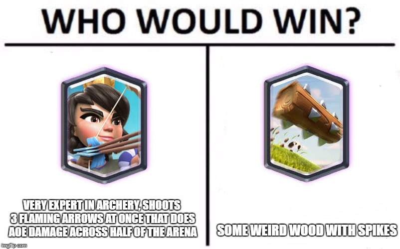 Clash Royale Logic | VERY EXPERT IN ARCHERY, SHOOTS 3 FLAMING ARROWS AT ONCE THAT DOES AOE DAMAGE ACROSS HALF OF THE ARENA SOME WEIRD WOOD WITH SPIKES | image tagged in who would win,princess,clash royale,log,spikes,wood | made w/ Imgflip meme maker