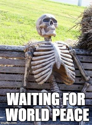 The endless waiting | WAITING FOR WORLD PEACE | image tagged in memes,waiting skeleton,world peace,fn,peace | made w/ Imgflip meme maker