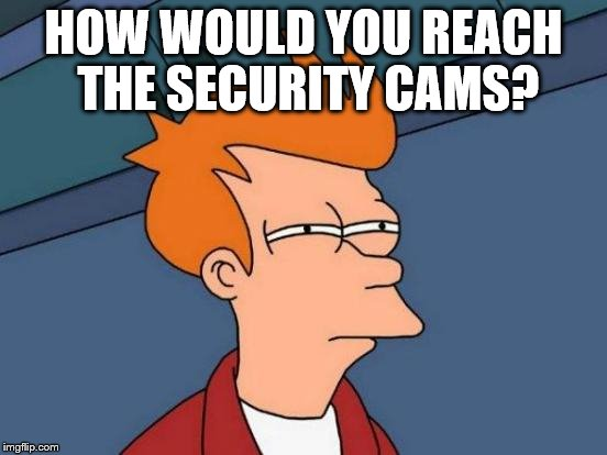 Futurama Fry Meme | HOW WOULD YOU REACH THE SECURITY CAMS? | image tagged in memes,futurama fry | made w/ Imgflip meme maker