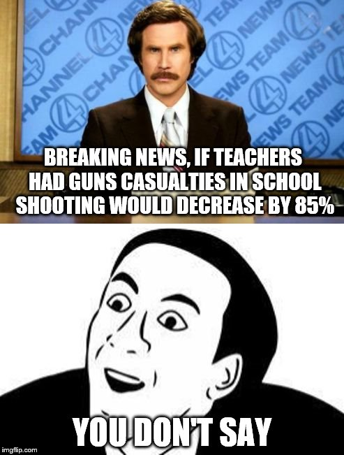 not like the news would tell us this anyway | BREAKING NEWS, IF TEACHERS HAD GUNS CASUALTIES IN SCHOOL SHOOTING WOULD DECREASE BY 85% YOU DON'T SAY | image tagged in breaking news you don't say,memes,funny memes,gun control | made w/ Imgflip meme maker