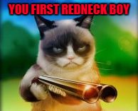 YOU FIRST REDNECK BOY | made w/ Imgflip meme maker