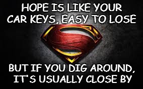 HOPE | HOPE IS LIKE YOUR CAR KEYS, EASY TO LOSE BUT IF YOU DIG AROUND, IT'S USUALLY CLOSE BY | image tagged in superman quotes,hope,justice league | made w/ Imgflip meme maker