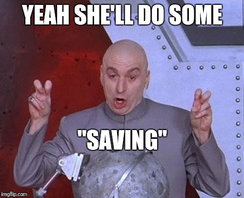 "Dr Evil Laser Meme | YEAH SHE'LL DO SOME ""SAVING"" 