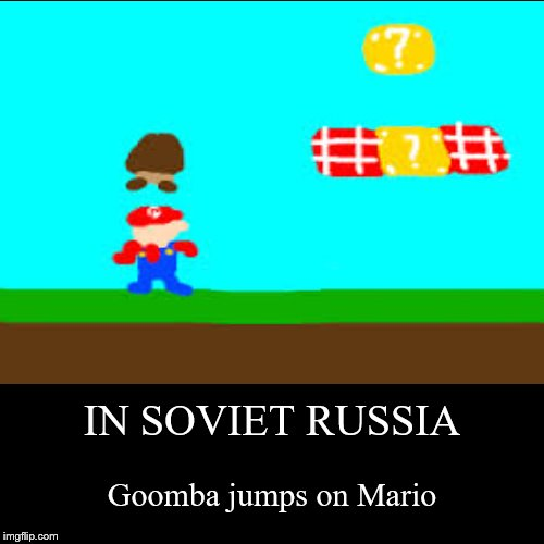 IN SOVIET RUSSIA | Goomba jumps on Mario | image tagged in funny,demotivationals | made w/ Imgflip demotivational maker