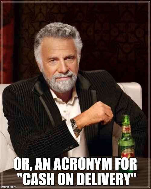 "The Most Interesting Man In The World Meme | OR, AN ACRONYM FOR ""CASH ON DELIVERY"" 