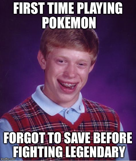 Bad Luck Brian Meme | FIRST TIME PLAYING POKEMON FORGOT TO SAVE BEFORE FIGHTING LEGENDARY | image tagged in memes,bad luck brian | made w/ Imgflip meme maker