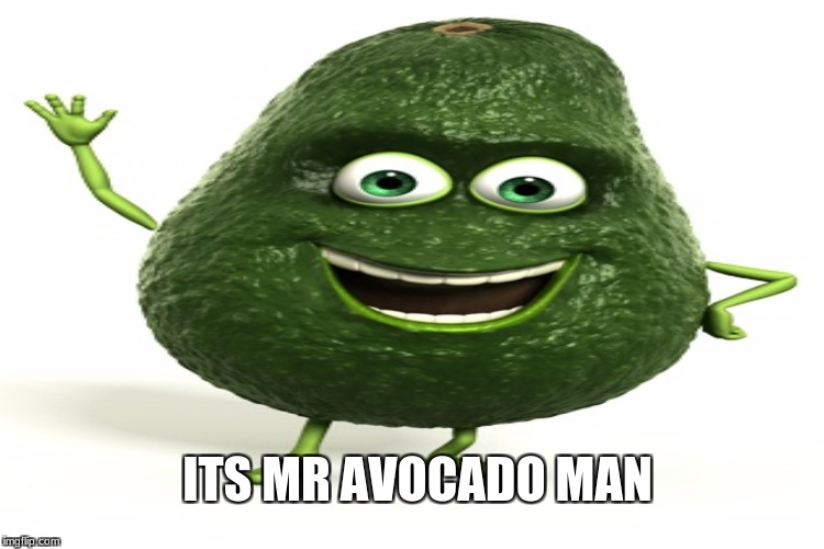 green boi | ITS MR AVOCADO MAN | image tagged in memes | made w/ Imgflip meme maker