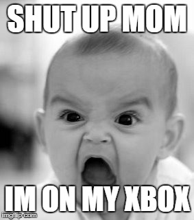 Angry Baby Meme | SHUT UP MOM IM ON MY XBOX | image tagged in memes,angry baby | made w/ Imgflip meme maker