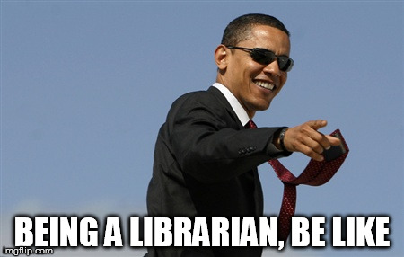 Cool Obama Meme | BEING A LIBRARIAN, BE LIKE | image tagged in memes,cool obama | made w/ Imgflip meme maker