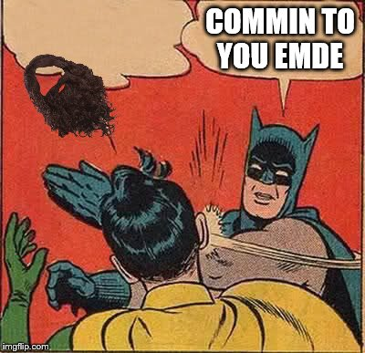 Batman Slapping Robin Meme | COMMIN TO YOU EMDE | image tagged in memes,batman slapping robin | made w/ Imgflip meme maker